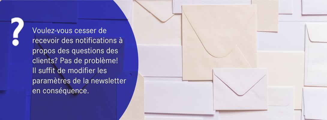Voulez-vous cesser de recevoir des notifications à propos des questions des clients ? Pas de problème ! Il suffit de modifier les paramètres de la newsletter en conséquence.